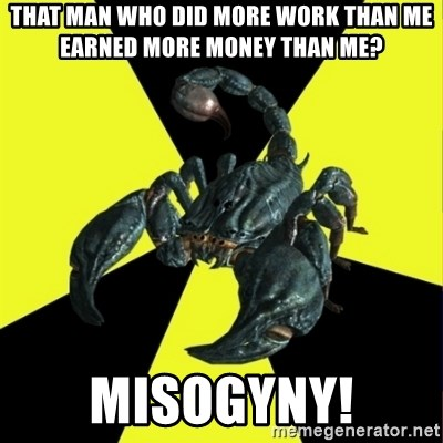 RadFeminist Scorpion - That man who did more work than me earned more money than me? Misogyny!