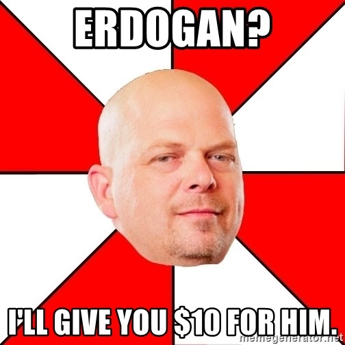 Pawn Stars - Erdogan? I'll give you $10 for him.
