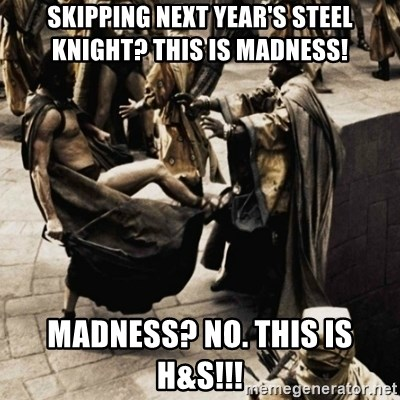 sparta kick - Skipping next year's Steel Knight? This is madness! Madness? No. This is H&S!!!