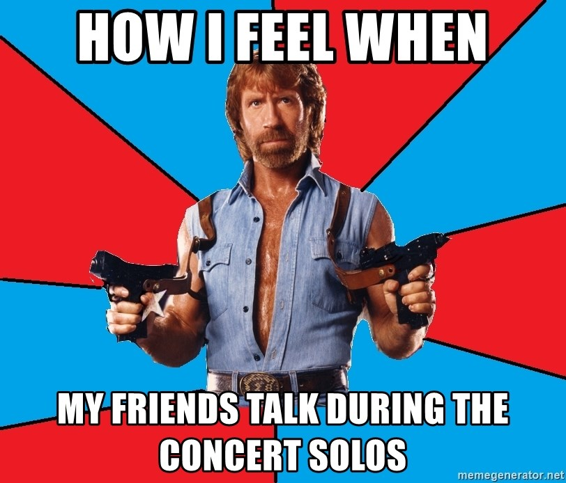 Chuck Norris  - How I feel when My friends talk during the concert solos