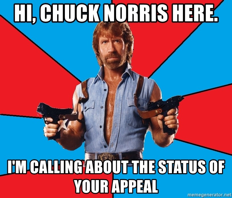 Chuck Norris  - Hi, Chuck Norris here. I'm calling about the status of your appeal