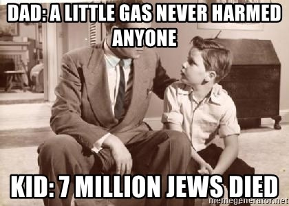 Racist Father - dad: A little gas never harmed anyone Kid: 7 million jews died