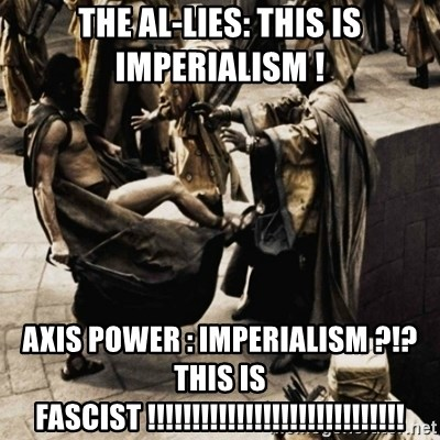 sparta kick - The al-lies: This Is imperialism ! Axis Power : imperialism ?!? this is Fascist !!!!!!!!!!!!!!!!!!!!!!!!!!!!!