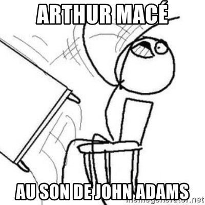 Flip table meme - Arthur Macé au son de John Adams