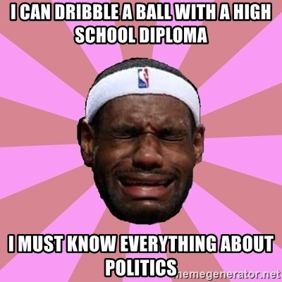 LeBron James - I can dribble a ball with a high school diploma  I must know everything about politics