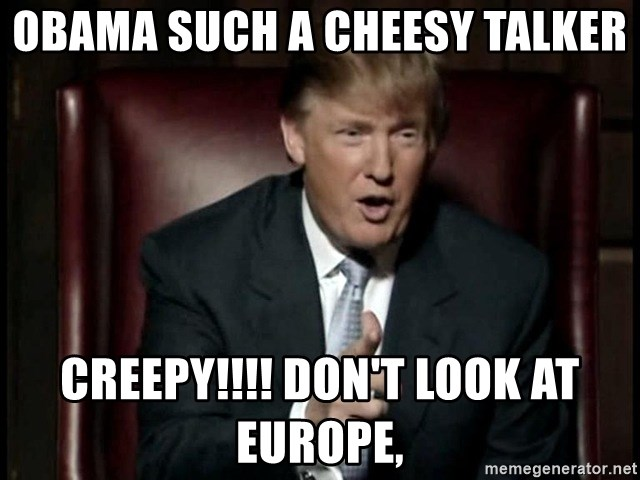 Donald Trump - OBAMA SUCH A CHEESY TALKER CREEPY!!!! DON'T LOOK AT EUROPE,