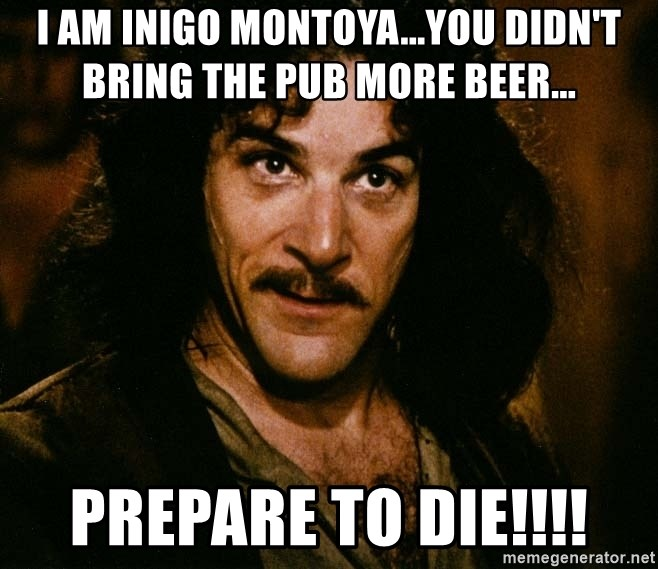 Inigo Montoya - I am Inigo Montoya...you didn't bring the pub more beer... Prepare to die!!!!