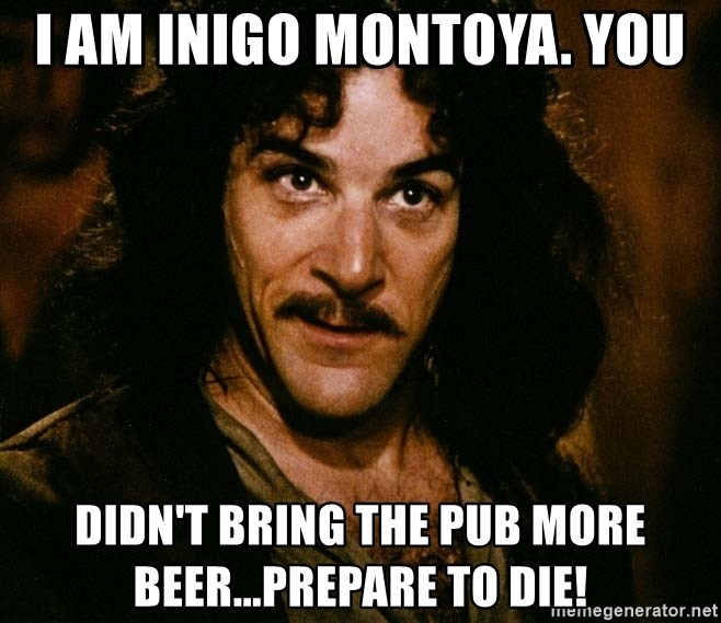 Inigo Montoya - I am Inigo Montoya. You Didn't bring the pub more beer...prepare to die!