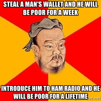 Chinese Proverb - Steal a man's wallet and he will be poor for a week Introduce him to ham radio and he will be poor for a lifetime