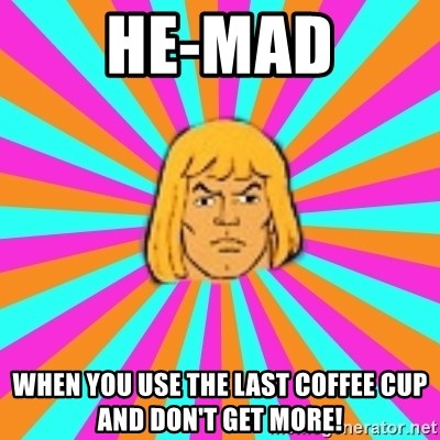 He-Man - HE-MAD When you use the last coffee cup and don't get more!