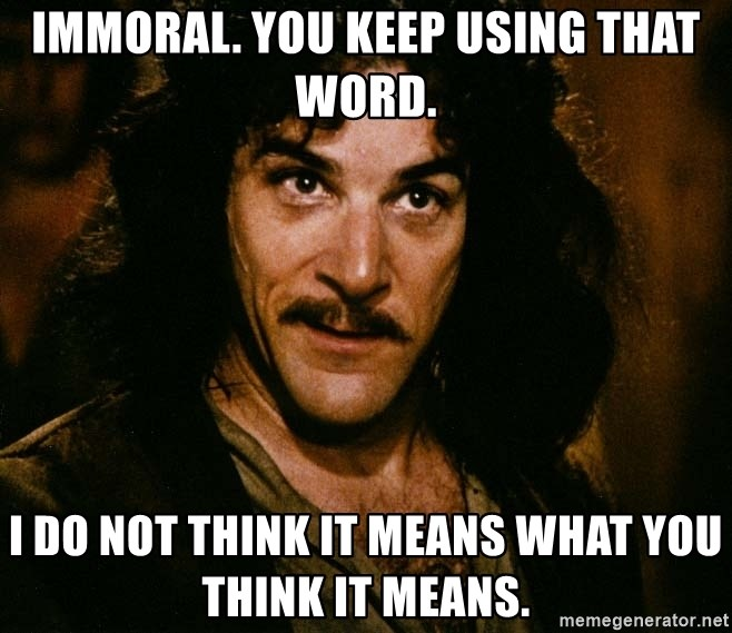 Inigo Montoya - Immoral. You keep using that word. I do not think it means what you think it means.