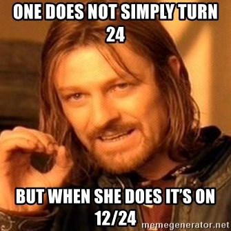 One Does Not Simply - One does not simply turn 24  But when she does it's on 12/24