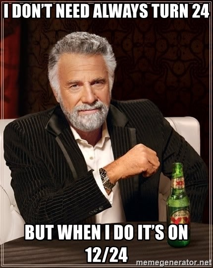 The Most Interesting Man In The World - I don't need always turn 24 But when I do it's on 12/24