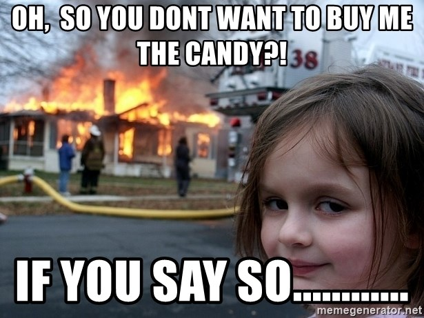 Disaster Girl - Oh,  so you dont want to buy me the candy?! if you say so............