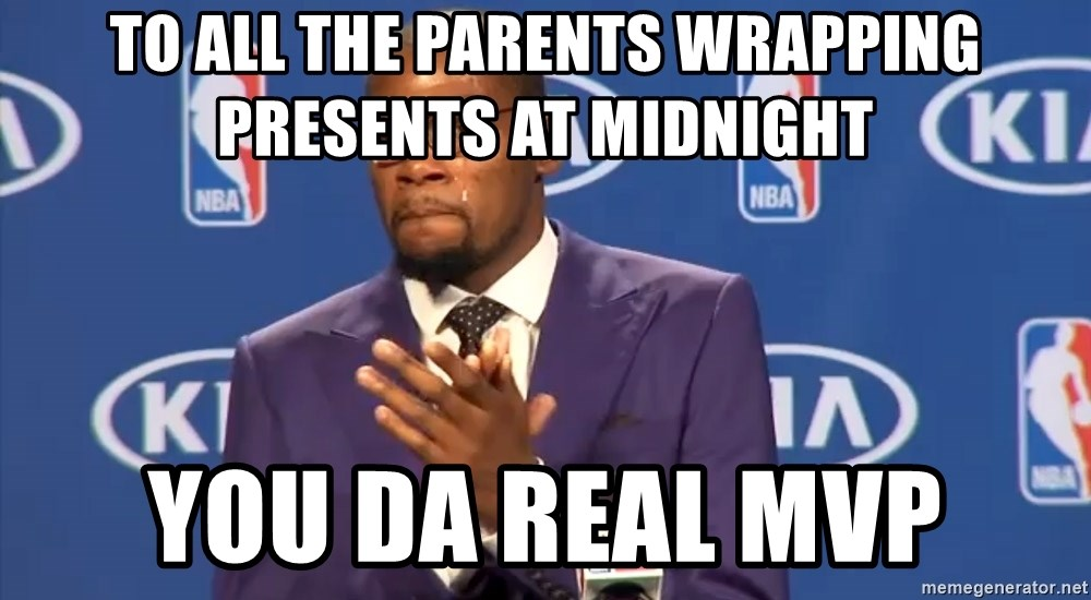 KD you the real mvp f - TO ALL THE PARENTS WRAPPING PRESENTS AT MIDNIGHT YOU DA REAL MVP