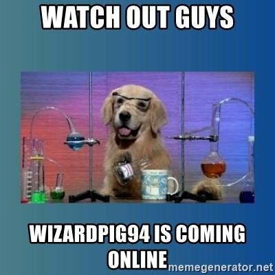 Chemistry Dog - WATCH OUT GUYS WIZARDPIG94 is coming online