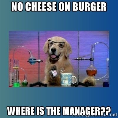 Chemistry Dog - NO CHEESE ON BURGER WHERE IS THE MANAGER??