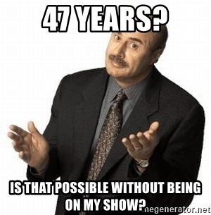 Dr. Phil - 47 years? is that possible without being on my show?
