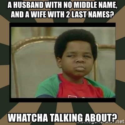 What you talkin' bout Willis  - a husband with no middle name,      and a wife with 2 last names? whatcha talking about?