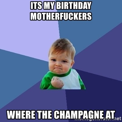 Success Kid - Its my birthday motherfuckers Where the champagne at