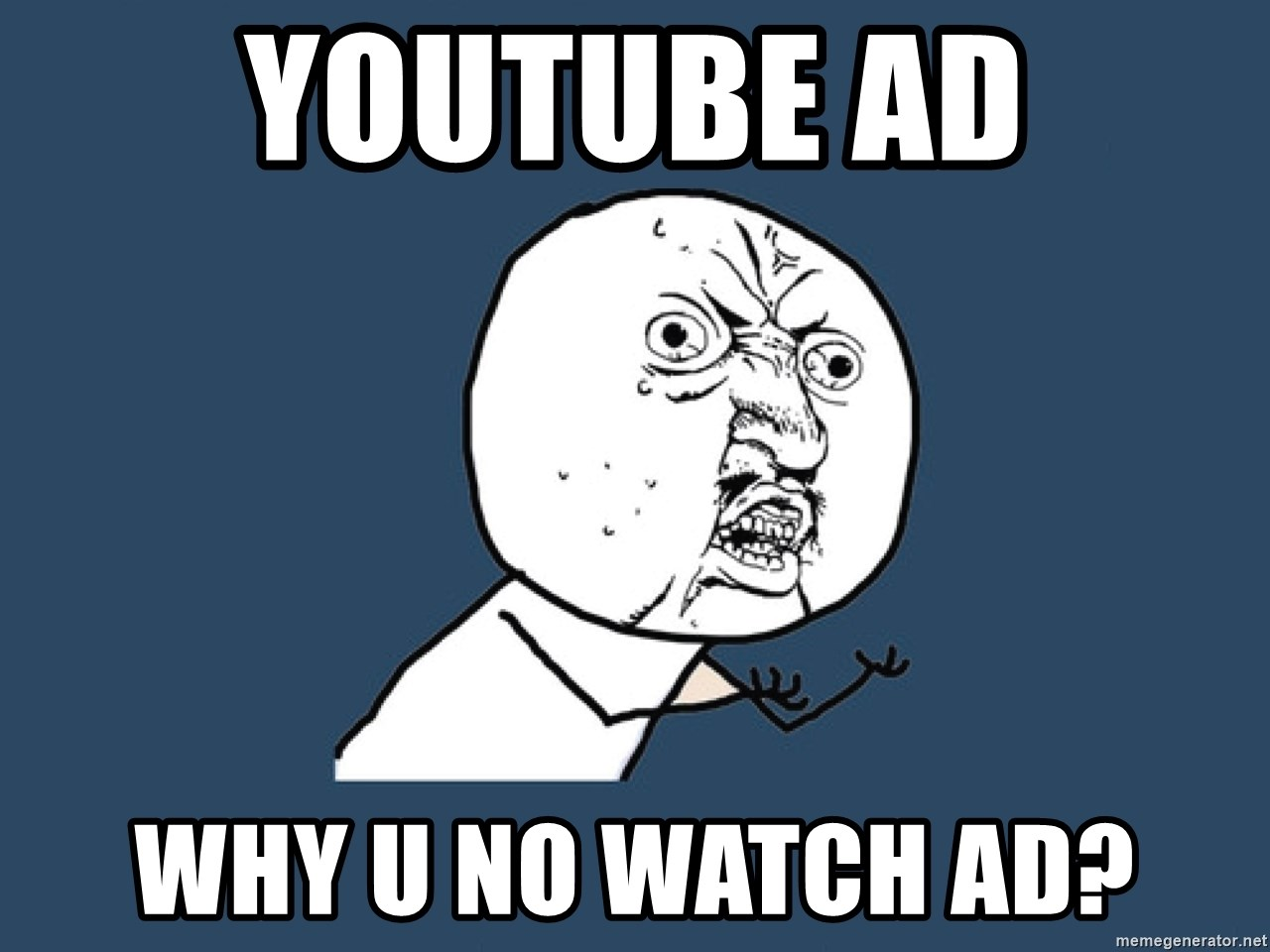 Y U No - Youtube Ad Why u no watch ad?