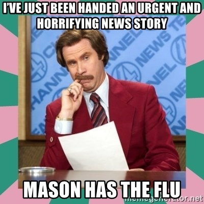 anchorman - I've just been handed an urgent and horrifying news story Mason has the flu