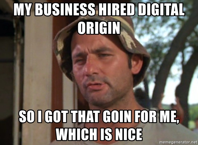 So I got that going on for me, which is nice - my business hired digital origin so I got that goin for me, which is nice