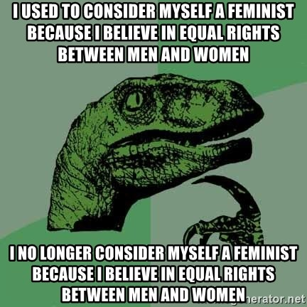 Raptor - I used to consider myself a feminist because I believe in equal rights between men and women I no longer consider myself a feminist because I believe in equal rights between men and women