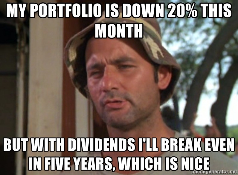So I got that going on for me, which is nice - MY PORTFOLIO IS DOWN 20% THIS MONTH BUT WITH DIVIDENDS I'LL BREAK EVEN IN FIVE YEARS, WHICH IS NICE