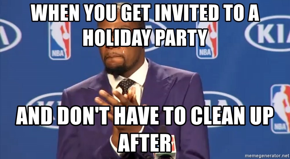 KD you the real mvp f - When you get invited to a holiday party and don't have to clean up after