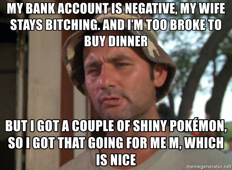 So I got that going on for me, which is nice - My bank account is negative, my wife stays bitching. And I'm too broke to buy dinner but I got a couple of shiny Pokémon, so I got that going for me m, which is nice