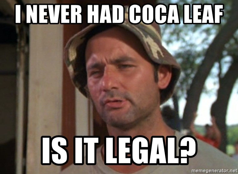 So I got that going on for me, which is nice - I never had coca leaf  is it legal?