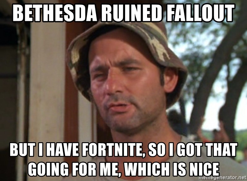 So I got that going on for me, which is nice - Bethesda ruined Fallout But I have Fortnite, so I got that going for me, which is nice