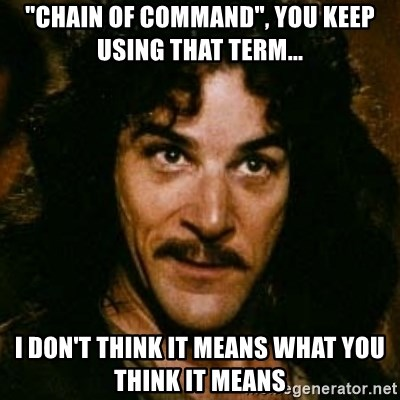 """You keep using that word, I don't think it means what you think it means - """"Chain of Command"""", you keep using that term... I Don't think it means what you think it means"""