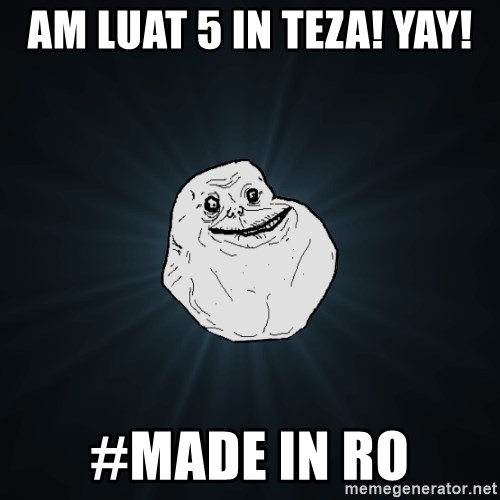 Forever Alone - Am Luat 5 in teza! YAY! #MADE IN RO