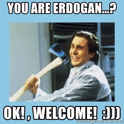 christian bale with axe - you are Erdogan...?    Ok! , Welcome!  :)))