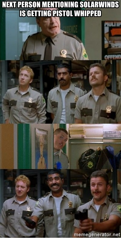 Super Troopers Shenanigans - next person mentioning solarwinds is getting pistol whipped