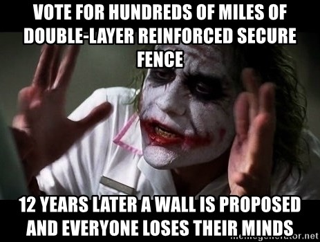 joker mind loss - Vote for hundreds of miles of double-layer reinforced secure fence 12 years later a Wall is proposed and everyone loses their minds