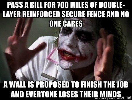 joker mind loss - Pass a bill for 700 miles of double-layer reinforced secure fence and no one cares A wall is proposed to finish the job and everyone loses their minds