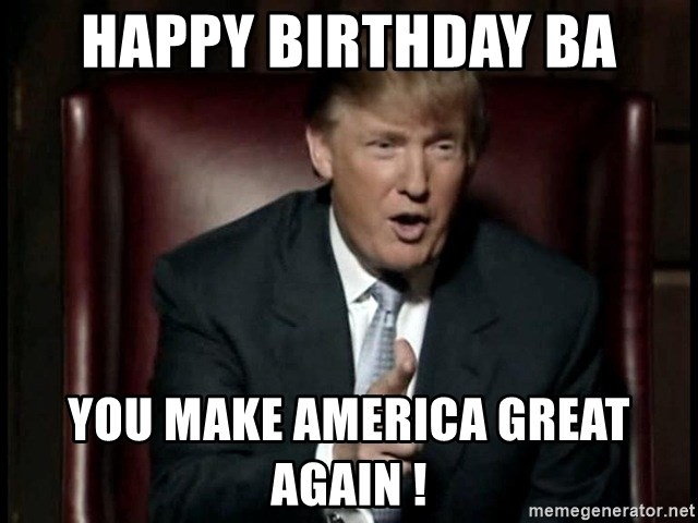 Donald Trump - Happy Birthday Ba You make America great again !