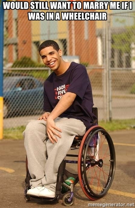Drake Wheelchair - Would still want to marry me if I was in a wheelchair