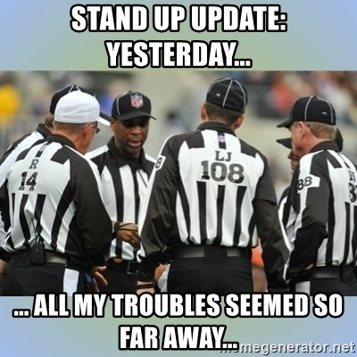 NFL Ref Meeting - stand up update: yesterday... ... all my troubles seemed so far away...