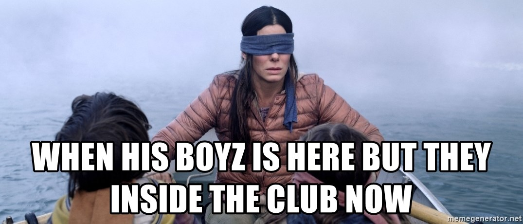 Bama ref birdbox - When his boyz is here but they inside the club now