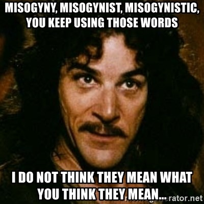 You keep using that word, I don't think it means what you think it means - misogyny, misogynist, misogynistic, you keep using those words I do not think they mean what you think they mean...