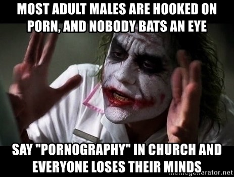 """joker mind loss - Most adult males are hooked on porn, and nobody bats an eye Say """"pornography"""" in church and everyone loses their minds"""