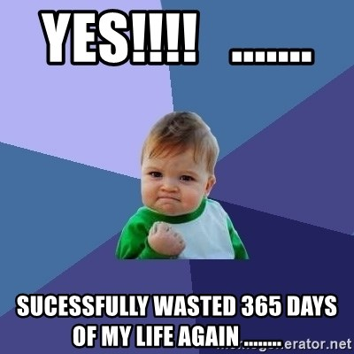 Success Kid - YES!!!!   .......  Sucessfully wasted 365 days of my life again ........