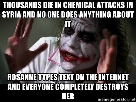 joker mind loss - THOUSANDS DIE IN CHEMICAL ATTACKS IN SYRIA AND NO ONE DOES ANYTHING ABOUT IT ROSANNE TYPES TEXT ON THE INTERNET AND EVERYONE COMPLETELY DESTROYS HER