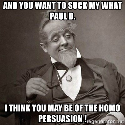 1889 [10] guy - and you want to suck my what paul d. i think you may be of the homo persuasion !