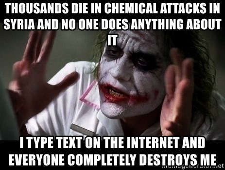 joker mind loss - THOUSANDS DIE IN CHEMICAL ATTACKS IN SYRIA AND NO ONE DOES ANYTHING ABOUT IT I TYPE TEXT ON THE INTERNET AND EVERYONE COMPLETELY DESTROYS ME