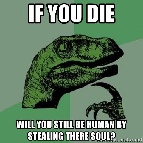 Philosoraptor - if you die will you still be human by stealing there soul?